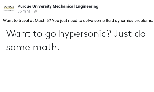 purdue university: PURDUE Purdue University Mechanical Engineering  Mechanical Engineering  Want to travel at Mach 6? You just need to solve some fluid dynamics problems. Want to go hypersonic? Just do some math.