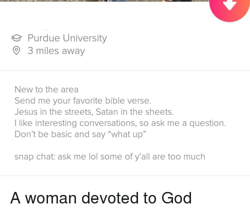 "purdue university: Purdue University  3 miles away  New to the area  Send me your favorite bible verse  Jesus in the streets, Satan in the sheets  l like interesting conversations, so ask me a question.  Don't be basic and say ""what up""  snap chat: ask me lol some of y'all are too much"