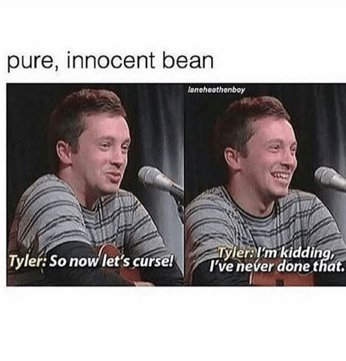 Ironic, Bean, and Pure: pure, innocent bean  lonohoathonboy  yler Im kidding  Tyler: So now let's curse!  I've never done that.