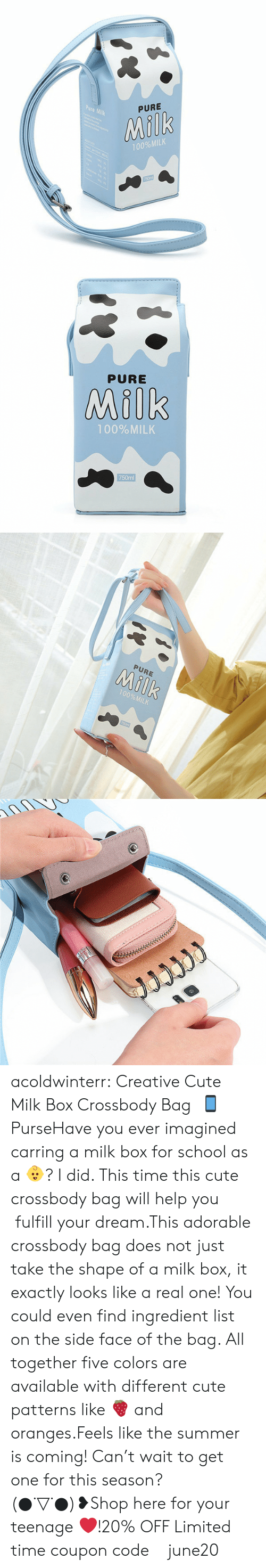 Cute, School, and Tumblr: Pure Milk  PURE  Milk  100%MILK  750ml   PURE  Milk  100%MILK  750ml   PURE  Milk  100%MILK  750m   JJJww acoldwinterr:  Creative Cute Milk Box Crossbody Bag  📱 PurseHave you ever imagined carring a milk box for school as a 👶? I did. This time this cute crossbody bag will help you  fulfill your dream.This adorable crossbody bag does not just take the shape of a milk box, it exactly looks like a real one! You could even find ingredient list on the side face of the bag. All together five colors are available with different cute patterns like 🍓 and oranges.Feels like the summer is coming! Can't wait to get one for this season?   (●˙▽˙●)❥Shop here for your teenage ❤️!20% OFF Limited time coupon code : june20