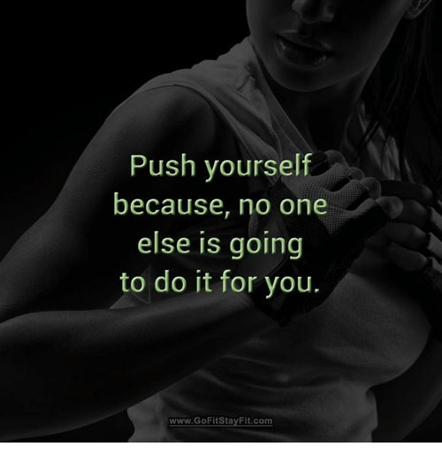 Push Yourself Because No One Else Is Going To Do It For You Wwwgofit
