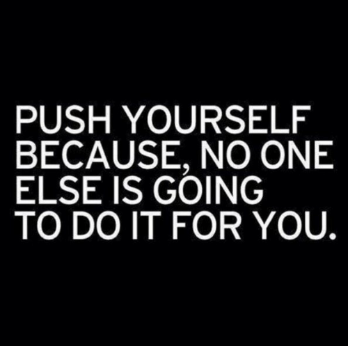 Push, One, and You: PUSH YOURSELF  BECAUSE, NO ONE  ELSE IS GOING  TO DO IT FOR YOU.