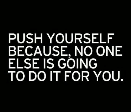 No One Else: PUSH YOURSELF  BECAUSE, NO ONE  ELSE IS GOING  TO DO IT FOR YOU.