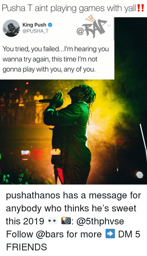 Pusha T.: Pusha T aint playing games with yall!!  King Push  @PUSHALT  C@  You tried, you failed...l'm hearing you  wanna try again, this time I'm not  gonna play with you, any of you. pushathanos has a message for anybody who thinks he's sweet this 2019 👀 📸: @5thphvse Follow @bars for more ➡️ DM 5 FRIENDS