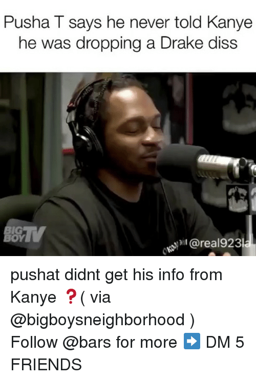 Diss, Drake, and Friends: Pusha T says he never told Kanye  he was dropping a Drake diss  IG  OY  @real923 pushat didnt get his info from Kanye ❓( via @bigboysneighborhood ) Follow @bars for more ➡️ DM 5 FRIENDS