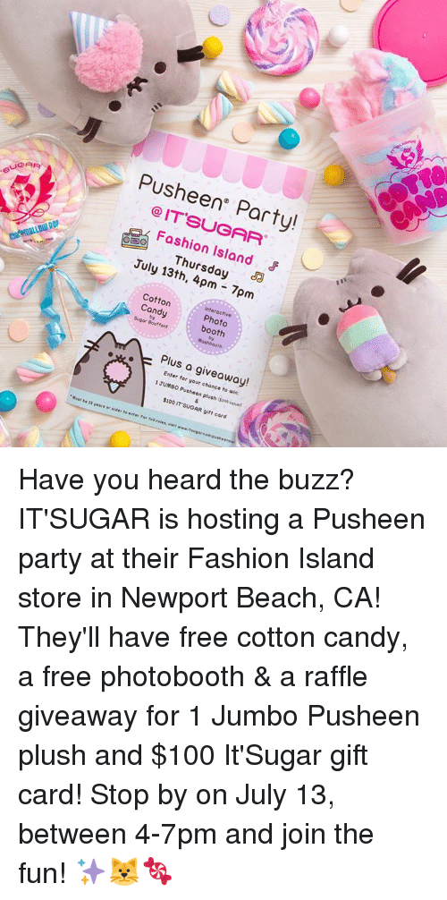 Pusheens: Pusheen Party!  @IT'SUGAR  Foshion Island  Thursday a  July 13th, 4pm 7pm  Interactive  Cotton  Candy Photo  : booth  Sugor Bouffant  Plus a giveaway!  Enter for your chonce to win:  1 JUMBO Pusheen plush ($39 valve  $100 IT SUGAR gift card Have you heard the buzz? IT'SUGAR​ is hosting a Pusheen party at their Fashion Island​ store in Newport Beach, CA! They'll have free cotton candy, a free photobooth & a raffle giveaway for 1 Jumbo Pusheen plush and $100 It'Sugar gift card! Stop by on July 13, between 4-7pm and join the fun! ✨🐱🍬