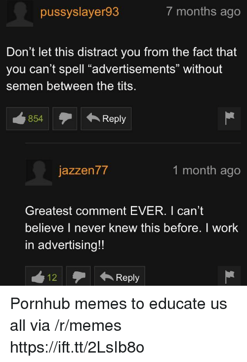 """Memes, Pornhub, and Tits: pussyslayer93  7 months ago  Don't let this distract you from the fact that  you can't spell """"advertisements"""" without  semen between the tits  854Reply  テ← Reply  jazzen77  1 month ago  Greatest comment EVER. I can't  believe I never knew this before. I work  in advertising!!  12Reply Pornhub memes to educate us all via /r/memes https://ift.tt/2LsIb8o"""