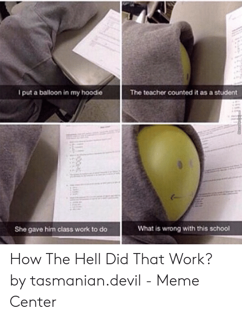 Devil Meme: put a balloon in my hoodie  The teacher counted it as a student  What is wrong with this school  She gave him class work to do How The Hell Did That Work? by tasmanian.devil - Meme Center