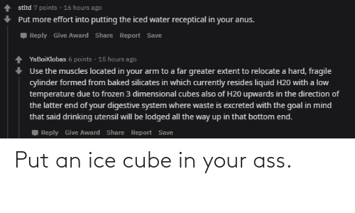 Ice Cube, Ice, and Cube: Put an ice cube in your ass.
