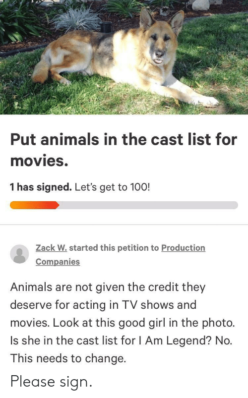 zack &: Put animals in the cast list for  movies.  1 has signed. Let's get to 100!  Zack W.started this petition to Production  Companies  Animals are not given the credit they  deserve for acting in TV shows and  movies. Look at this good girl in the photo.  Is she in the cast list for I Am Legend? No.  This needs to change. Please sign.