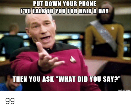 """gg: PUT DOWN YOUR PHONE  IVE TALK TO YOU FOR HALF A DAY  THEN YOU ASK """"WHAT DID YOU SAY?""""