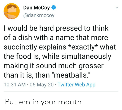 mouth: Put em in your mouth.
