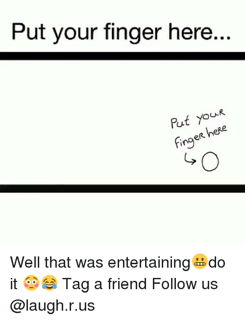fing: Put your finger here..  put you  here  fing Well that was entertaining😬do it 😳😂 Tag a friend Follow us @laugh.r.us