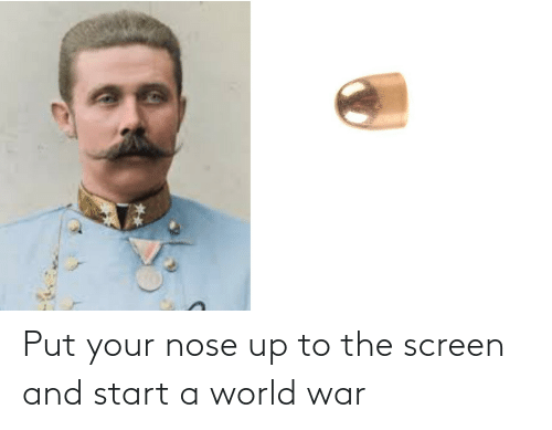 start a: Put your nose up to the screen and start a world war