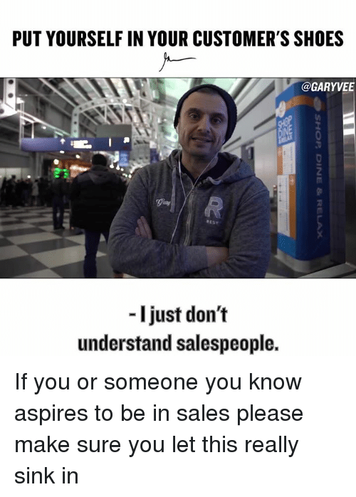 aspirated: PUT YOURSELF IN YOUR CUSTOMER'S SHOES  @GARYVEET  I just don't  understand salespeople. If you or someone you know aspires to be in sales please make sure you let this really sink in