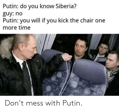 Putin, Time, and Chair: Putin: do you know Siberia?  guy: no  Putin: you will if you kick the chair one  more time Don't mess with Putin.