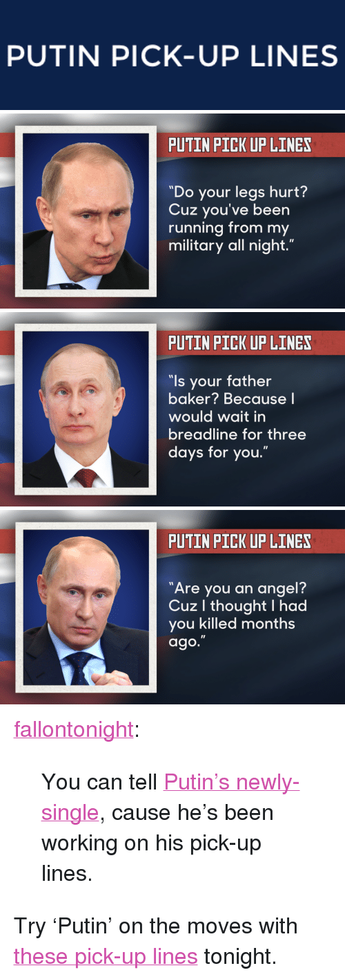 "Newly Single: PUTIN PICK-UP LINES   PUTIN PICK UP LINES  ""Do your legs hurt?  Cuz you've been  running from my  military all night.""   PUTIN PICK UP LINES  ""ls your father  baker? Because l  would wait in  breadline for three  days for you.""   PUTIN PICK UP LINES  7  Are you an angel?  Cuz l thought I had  you killed months  ago. <p><a class=""tumblr_blog"" href=""http://fallontonight.tumblr.com/post/81648944698/you-can-tell-putins-newly-single-cause-hes-been"" target=""_blank"">fallontonight</a>:</p> <blockquote> <p>You can tell <a href=""https://www.youtube.com/watch?v=D7qyMkoixq4&amp;list=UU8-Th83bH_thdKZDJCrn88g"" target=""_blank"">Putin's newly-single</a>, cause he's been working on his pick-up lines.</p> </blockquote> <p>Try &lsquo;Putin&rsquo; on the moves with <a href=""https://www.youtube.com/watch?v=D7qyMkoixq4&amp;list=UU8-Th83bH_thdKZDJCrn88g"" target=""_blank"">these pick-up lines</a> tonight.</p>"