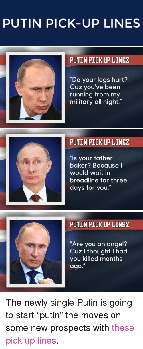 "Newly Single: PUTIN PICK-UP LINES   PUTIN PICK UP LINES  ""Do your legs hurt?  Cuz you've been  running from my  military all night.""   PUTIN PICK UP LINES  ""ls your father  baker? Because l  would wait in  breadline for three  days for you.""   PUTIN PICK UP LINES  7  Are you an angel?  Cuz l thought I had  you killed months  ago. <p>The newly single Putin is going to start &ldquo;putin&rdquo; the moves on some new prospects with <a href=""https://www.youtube.com/watch?v=D7qyMkoixq4&amp;list=UU8-Th83bH_thdKZDJCrn88g"" target=""_blank"">these pick up lines</a>.</p>"