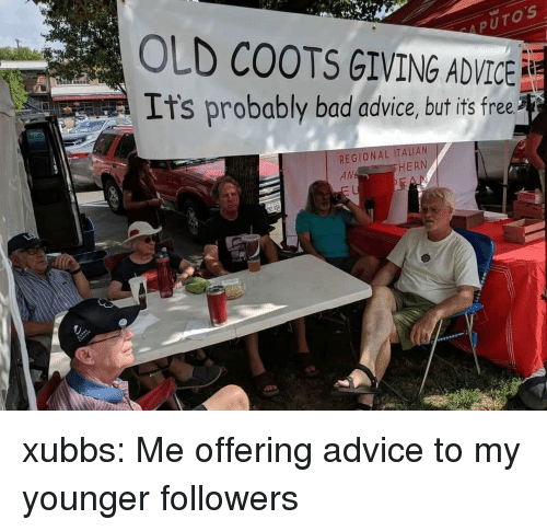 Putos: PUTOS  OLD COOTS GIVING ADVICE  It's probably bad advice, but its free  REGIONAL ITALIAN  AM  HERN  Phok H xubbs: Me offering advice to my younger followers