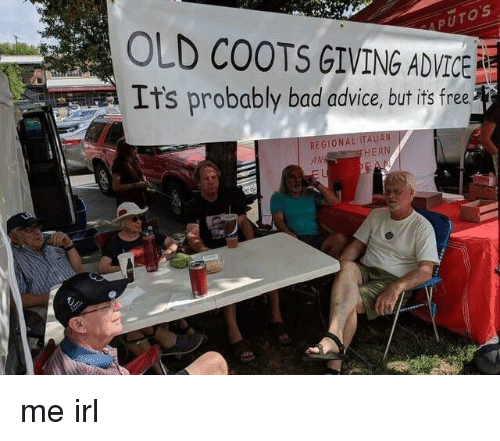 Advice, Bad, and Free: PUTOS  OLD COOTS GIVING ADVICE  It's probably bad advice, but its free  REGIONA  AN  HER me irl