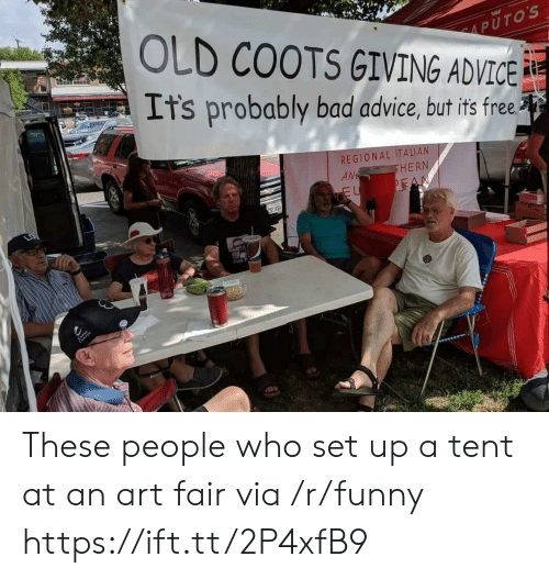Putos: PUTOS  OLD COOTS GIVING ADVICE  It's probably bad advice, but its free  REGIONAL ITALIAN  AM  HERN  Prok F These people who set up a tent at an art fair via /r/funny https://ift.tt/2P4xfB9
