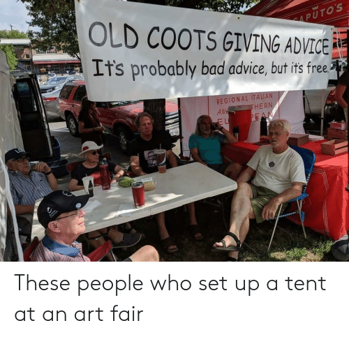 Putos: PUTOS  OLD COOTS GIVING ADVICE  It's probably bad advice, but its free  REGIONAL ITALIAN  AM  HERN  Prok F These people who set up a tent at an art fair