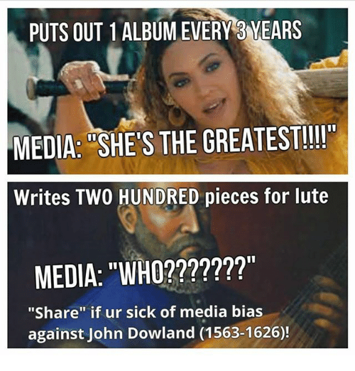 "Dank Memes, Sick, and John Dowland: PUTS OUT 1ALBUMEVERY3 YEARS  MEDIA: SHE S THE GREATEST!!  Writes TWO HUNDRED pieces for lute  MEDIA: ""WHO???????""  ""Share"" if ur sick of media bias  against John Dowland (1563-1626)!"