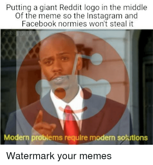 Facebook, Instagram, and Meme: Putting a giant Reddit logo in the middle  Of the meme so the Instagram and  Facebook normies won't steal it  Modern problems require modern solutions Watermark your memes