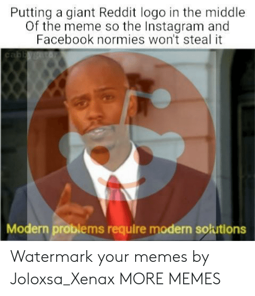 Dank, Facebook, and Instagram: Putting a giant Reddit logo in the middle  Of the meme so the Instagram and  Facebook normies won't steal it  Modern problems require modern solutions Watermark your memes by Joloxsa_Xenax MORE MEMES