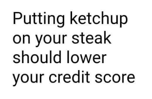 Memes, Credit Score, and 🤖: Putting ketchup  on your steak  should lower  your credit score