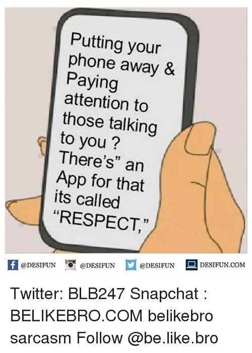"""Payed Attention: Putting your  phone away &  Paying  attention to  those talking  to you?  There's"""" an  App for that  its called  RESPECT  f @DESIFUN  @DESIFUN  @DESIFUNT  DESI FUN COM Twitter: BLB247 Snapchat : BELIKEBRO.COM belikebro sarcasm Follow @be.like.bro"""