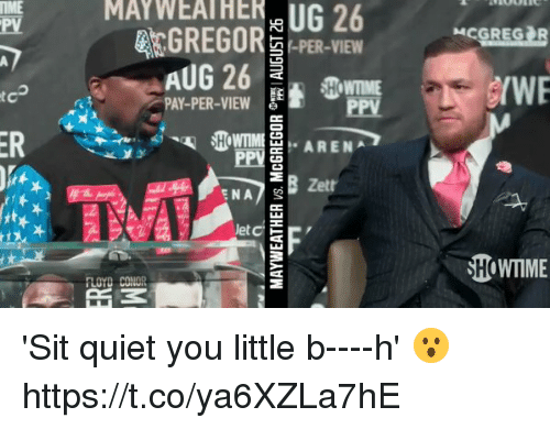 Quiet You: PV  MAY  26  GREGOR PER-VIEW  HOWTIME  /WE  PAY-PER-VIW  Zett  let  SHOWTIME 'Sit quiet you little b----h' 😮 https://t.co/ya6XZLa7hE