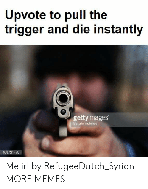 Syrian: pvote to pull the  trigger and die instantly  gettyimages  by jule mcinnes  109731479 Me irl by RefugeeDutch_Syrian MORE MEMES