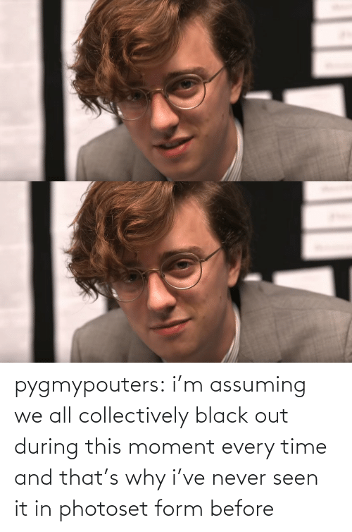 Form: pygmypouters: i'm assuming we all collectively black out during this moment every time and that's why i've never seen it in photoset form before