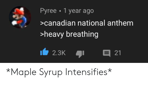 Reddit, National Anthem, and Canadian: Pyree 1 year ago  canadian national anthem  heavy breathing  E 21  2.3K *Maple Syrup Intensifies*
