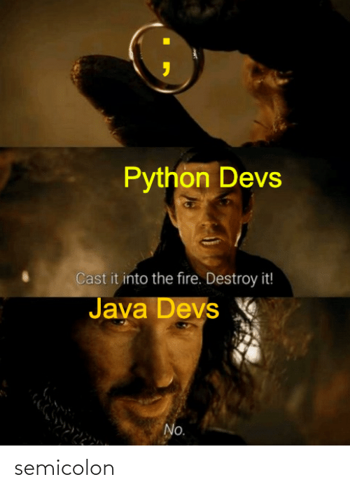 The Fire: Python Devs  Cast it into the fire. Destroy it!  Java Devs  No. semicolon