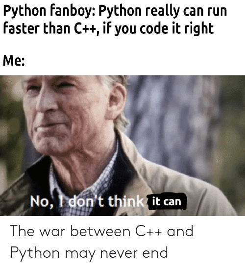 Run, Never, and Python: Python fanboy: Python really can run  faster than C++, if you code it right  Me:  No, I don't thinkit can The war between C++ and Python may never end