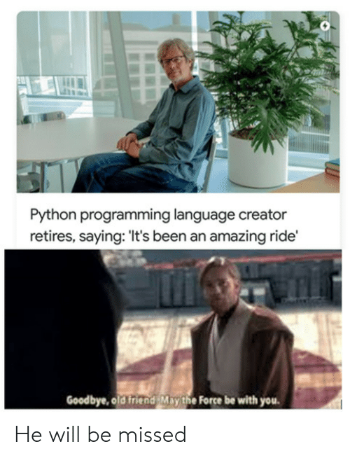 He Will: Python programming language creator  retires, saying: 'It's been an amazing ride'  Goodbye, old friend May the Force be with you He will be missed