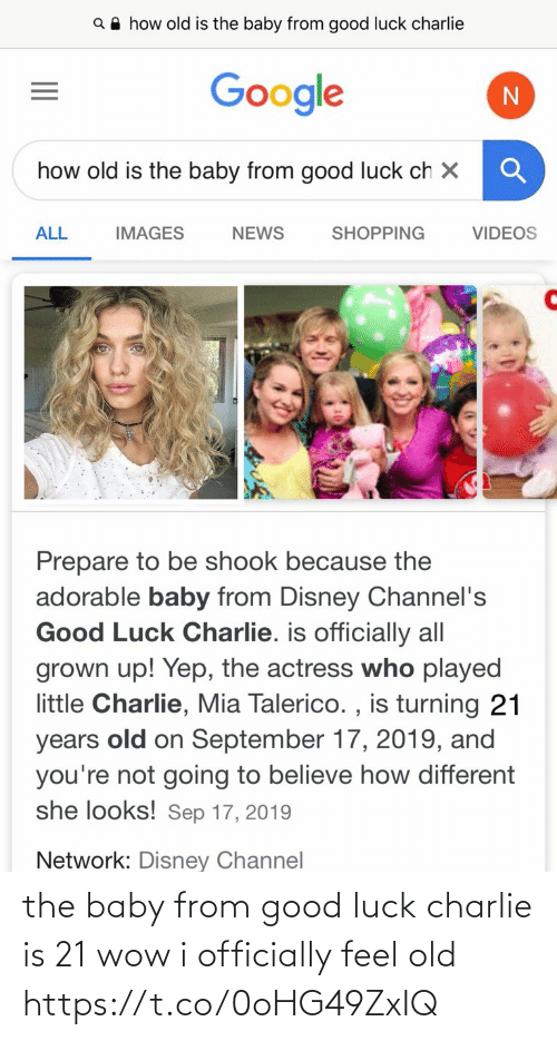 sep: Q A how old is the baby from good luck charlie  Google  how old is the baby from good luck ch X  ALL  SHOPPING  VIDEOS  IMAGES  NEWS  Prepare to be shook because the  adorable baby from Disney Channel's  Good Luck Charlie. is officially all  grown up! Yep, the actress who played  little Charlie, Mia Talerico. , is turning 21  old on September 17, 2019, and  you're not going to believe how different  she looks! Sep 17, 2019  years  Network: Disney Channel the baby from good luck charlie is 21 wow i officially feel old https://t.co/0oHG49ZxIQ