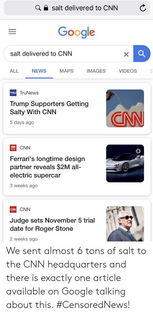 cnn.com, Google, and News: Q a salt delivered to CNN  Google  salt delivered to CNN  ALL  NEWS  MAPS  IMAGES  VIDEOS  TruNewS  TRU  Trump Supporters Getting  Salty With CNN  5 days ago  CNN  style  4  Ferrari's longtime design  partner reveals $2M all-  electric supercar  3 weeks ago  CNN  CNN  Judge sets November 5 trial  date for Roger Stone  2 weeks ago We sent almost 6 tons of salt to the CNN headquarters and there is exactly one article available on Google talking about this. #CensoredNews!