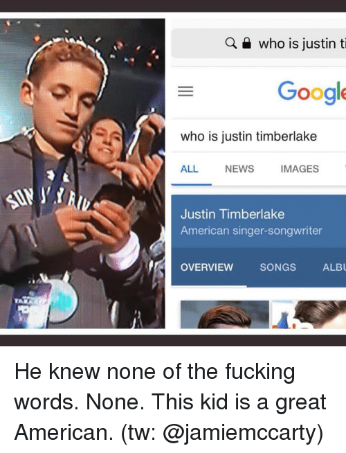 Overview: Q a who is justin ti  Google  who is justin timberlake  ALL  NEWS  IMAGES  Justin Timberlake  American singer-songwriter  OVERVIEW SONGS ALB He knew none of the fucking words. None. This kid is a great American. (tw: @jamiemccarty)