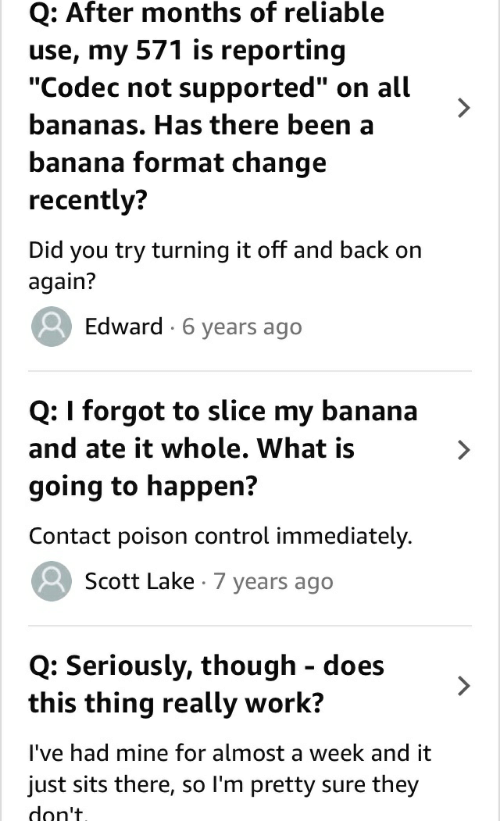 """poison control: Q: After months of reliable  use, my 571 is reporting  """"Codec not supported""""  on all  bananas. Has there been a  banana format change  recently?  Did you try turning it off and back on  again?  Edward 6 years ago  Q: I forgot to slice my banana  and ate it whole. What is  going to happen?  Contact poison control immediately.  Scott Lake 7 years ago  Q: Seriously, though does  this thing really work?  I've had mine for almost a week and it  just sits there, so I'm pretty sure  don't  they"""