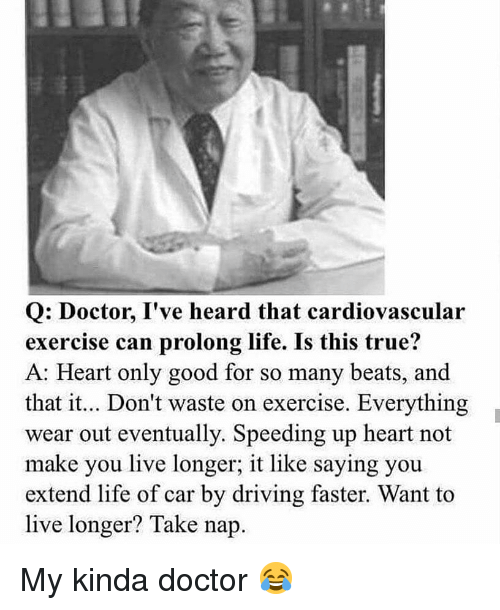 My Kinda: Q: Doctor, I've heard that cardiovascular  exercise can prolong life. Is this true?  A: Heart only good for so many beats, and  that it.. Don't waste on exercise. Everything  wear out eventually. Speeding up heart not  make you live longer; it like saying you  extend life of car by driving faster. Want to  live longer? Take nap. My kinda doctor 😂