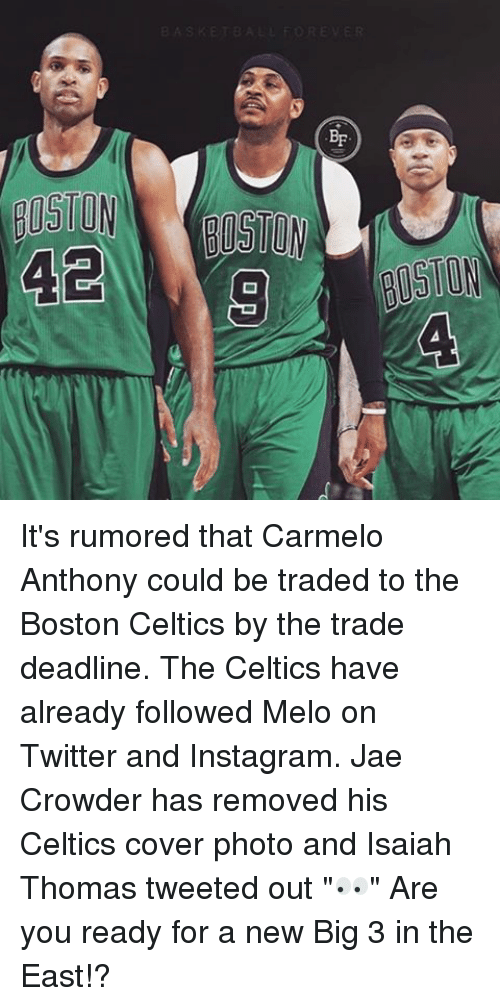 "Instagram, Memes, and Twitter: -q  er  20  NolISIB  01508  .da. It's rumored that Carmelo Anthony could be traded to the Boston Celtics by the trade deadline. The Celtics have already followed Melo on Twitter and Instagram. Jae Crowder has removed his Celtics cover photo and Isaiah Thomas tweeted out ""👀"" Are you ready for a new Big 3 in the East!?"