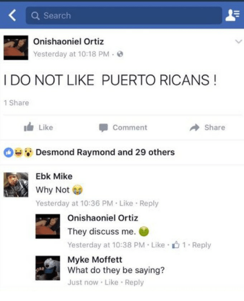 Search, Why, and They: Q Search  Onishaoniel Ortiz  Yesterday at 10:18 PM-  I DO NOT LIKE PUERTO RICANS!  1 Share  i Like  Comment  Share  Desmond Raymond and 29 others  Ebk Mike  Why Not  Yesterday at 10:36 PM Like Reply  Onishaoniel Ortiz  They discuss me.  Yesterday at 10:38 PM Like 1 Reply  Myke Moffett  What do they be saying?  Just now Like Reply