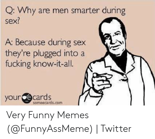 Hilarious Sex Memes: Q: Why are men smarter during  sex?  A: Because during sex  they're plugged into a  fucking know-it-all  cards  your e  someecards.co-m Very Funny Memes (@FunnyAssMeme)   Twitter