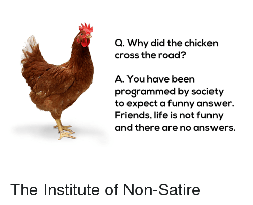 the institute: Q. Why did the chicken  cross the road?  A. You have been  programmed by society  to expect a funny answer.  Friends, life is not funny  and there are no answers. The Institute of Non-Satire