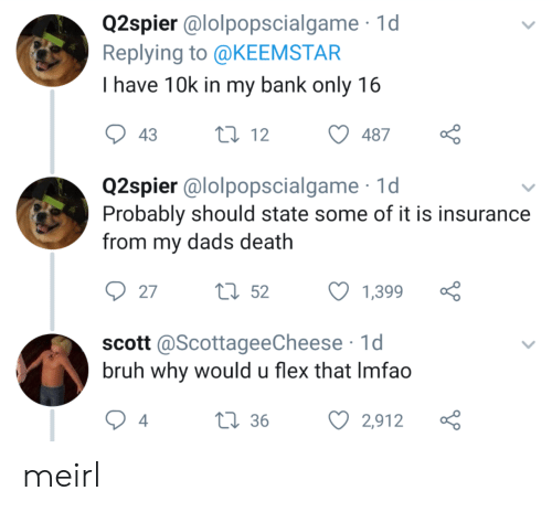 Imfao: Q2spier @lolpopscialgame 1d  Replying to @KEEMSTAR  I have 10k in my bank only 16  t12  43  487  Q2spier @lolpopscialgame  Probably should state some of it is insurance  from my dads death  tl52  27  1,399  scott @ScottageeCheese 1d  bruh why would u flex that Imfao  L36  4  2,912 meirl