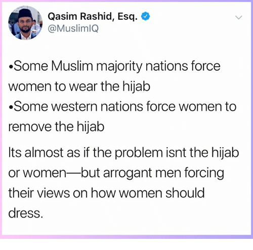 hijab: Qasim Rashid, Esq. <  @MuslimlQ  .Some Muslim majority nations force  women to wear the hijab  Some western nations force women to  remove the hijab  Its almost as if the problem isnt the hijab  or women-but arrogant men forcing  their views on how women should  dress