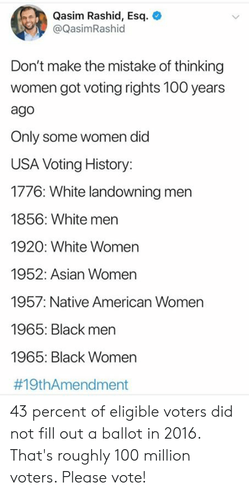 voting: Qasim Rashid, Esq  @QasimRashid  Don't make the mistake of thinking  women got voting rights 100 years  ago  Only some women did  USA Voting History:  1776: White landowning men  1856: White men  1920: White Women  1952: Asian Women  1957: Native American Women  1965: Black men  1965: Black Women  43 percent of eligible voters did not fill out a ballot in 2016. That's roughly 100 million voters. Please vote!